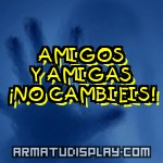 display AMIGOS Y AMIGAS ¡NO CAMBIEIS!